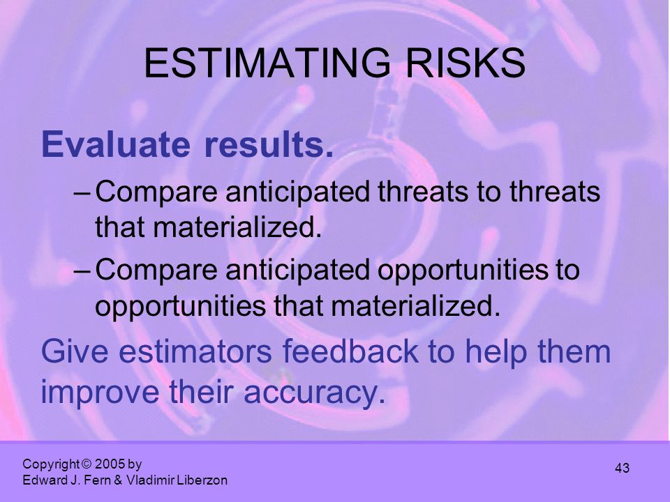 Copyright © 2005 by Edward J. Fern & Vladimir Liberzon 43 ESTIMATING RISKS Evaluate results. –Compare anticipated threats to threats that materialized