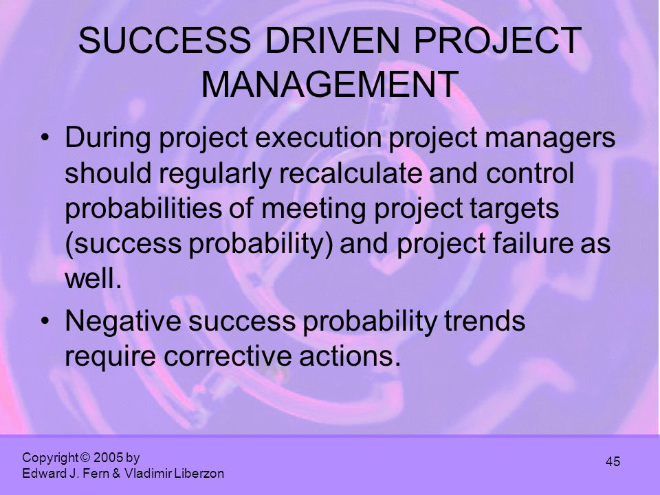 Copyright © 2005 by Edward J. Fern & Vladimir Liberzon 45 SUCCESS DRIVEN PROJECT MANAGEMENT During project execution project managers should regularly