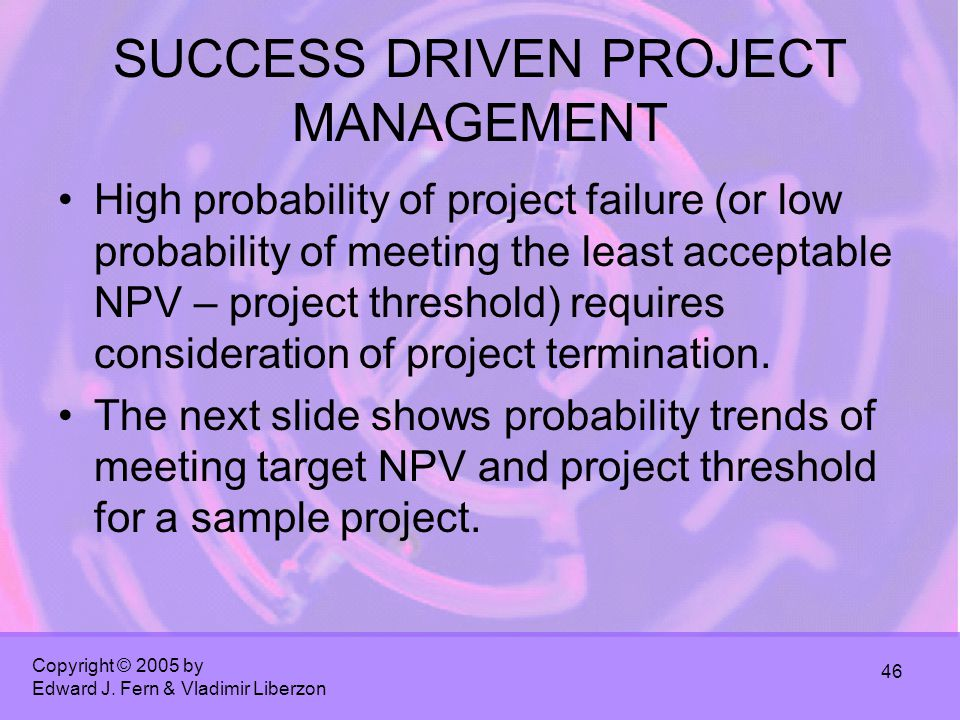 Copyright © 2005 by Edward J. Fern & Vladimir Liberzon 46 SUCCESS DRIVEN PROJECT MANAGEMENT High probability of project failure (or low probability of
