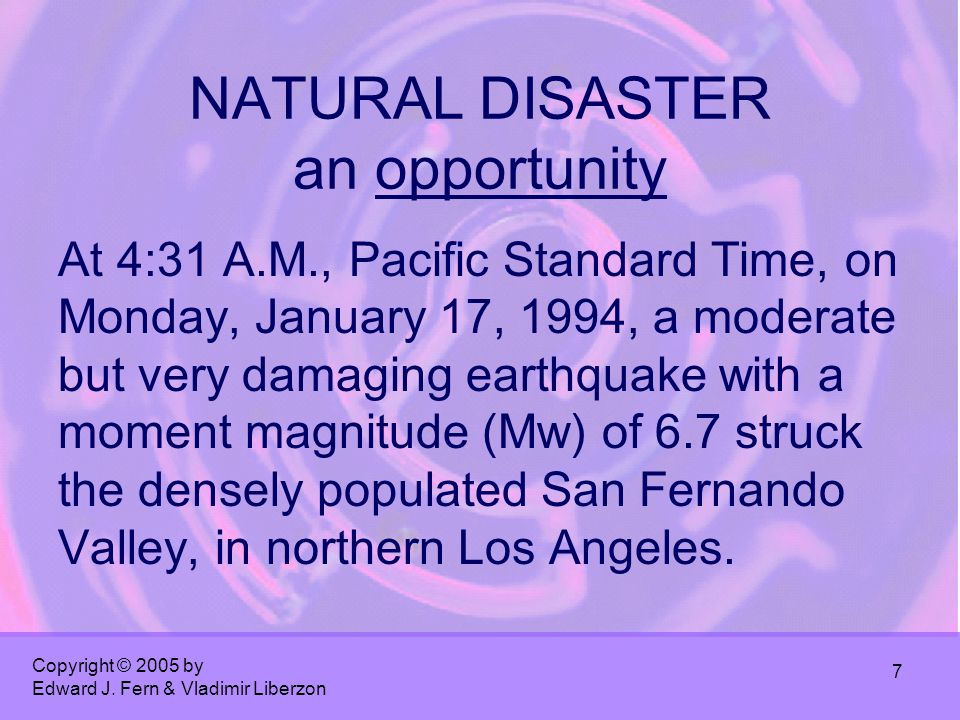 Copyright © 2005 by Edward J. Fern & Vladimir Liberzon 7 NATURAL DISASTER an opportunity At 4:31 A.M., Pacific Standard Time, on Monday, January 17, 1