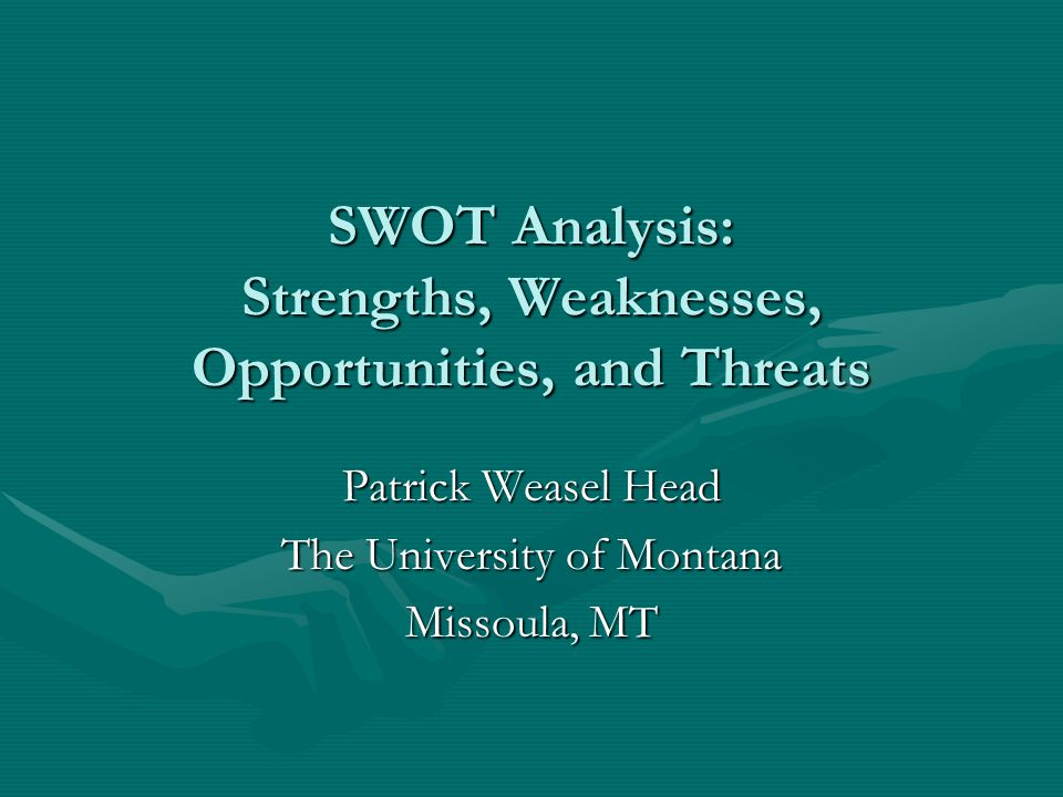 SWOT Analysis: Strengths, Weaknesses, Opportunities, and Threats Patrick Weasel Head The University of Montana Missoula, MT