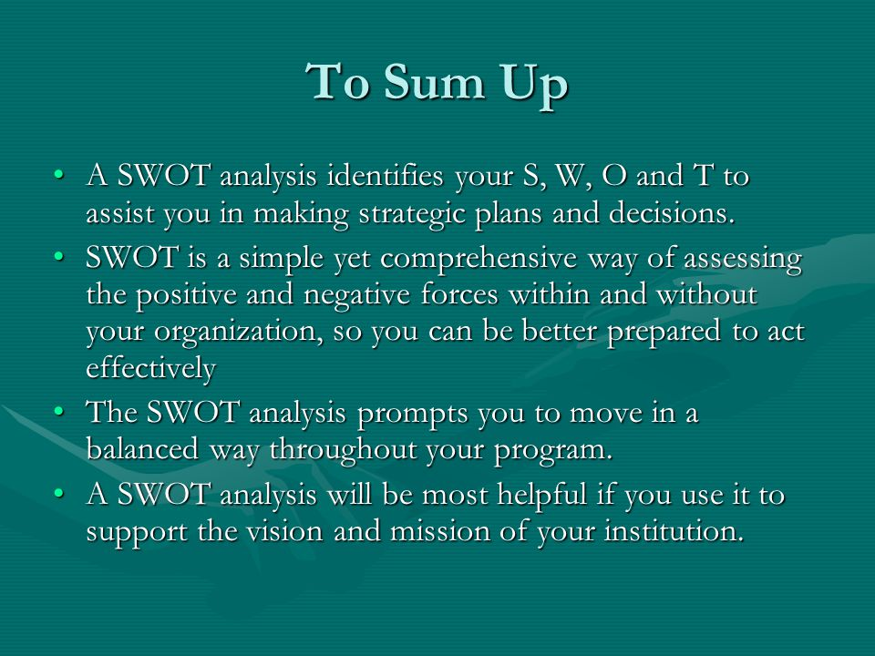 To Sum Up A SWOT analysis identifies your S, W, O and T to assist you in making strategic plans and decisions.A SWOT analysis identifies your S, W, O and T to assist you in making strategic plans and decisions.