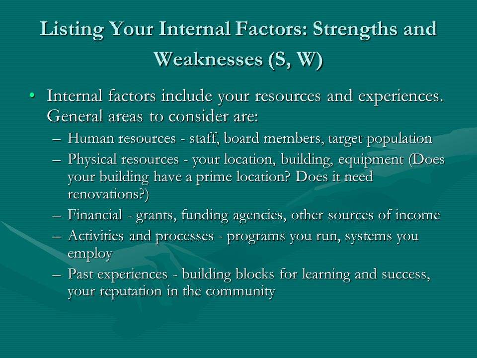 Listing Your Internal Factors: Strengths and Weaknesses (S, W) Internal factors include your resources and experiences.