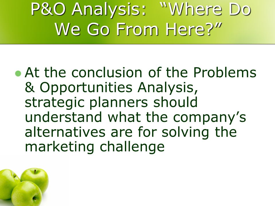 P&O Analysis: Where Do We Go From Here P&O Analysis: Where Do We Go From Here At the conclusion of the Problems & Opportunities Analysis, strategic planners should understand what the company's alternatives are for solving the marketing challenge
