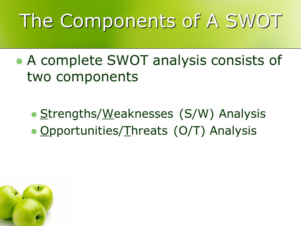 The Components of A SWOT A complete SWOT analysis consists of two components Strengths/Weaknesses (S/W) Analysis Opportunities/Threats (O/T) Analysis