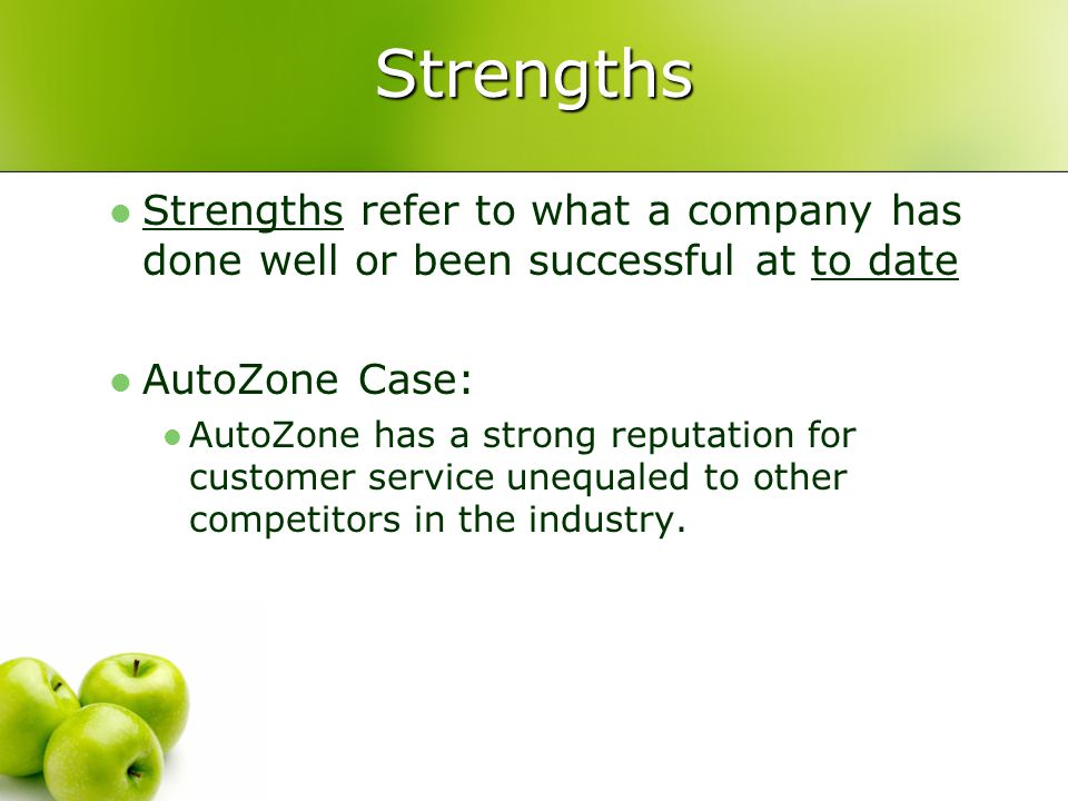 Strengths Strengths refer to what a company has done well or been successful at to date AutoZone Case: AutoZone has a strong reputation for customer service unequaled to other competitors in the industry.