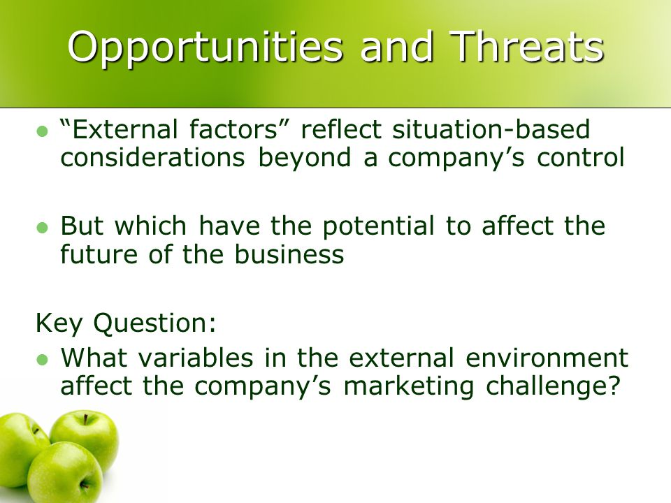 Opportunities and Threats External factors reflect situation-based considerations beyond a company's control But which have the potential to affect the future of the business Key Question: What variables in the external environment affect the company's marketing challenge
