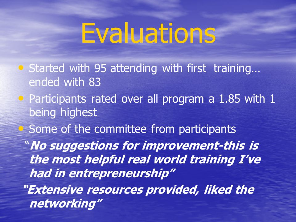 Evaluations Started with 95 attending with first training… ended with 83 Participants rated over all program a 1.85 with 1 being highest Some of the committee from participants No suggestions for improvement-this is the most helpful real world training I've had in entrepreneurship Extensive resources provided, liked the networking