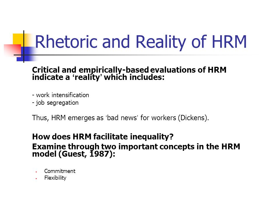 Rhetoric and Reality of HRM Critical and empirically-based evaluations of HRM indicate a ' reality ' which includes: - work intensification - job segr