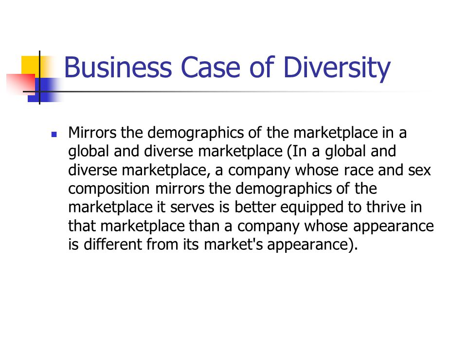 Business Case of Diversity Mirrors the demographics of the marketplace in a global and diverse marketplace (In a global and diverse marketplace, a com