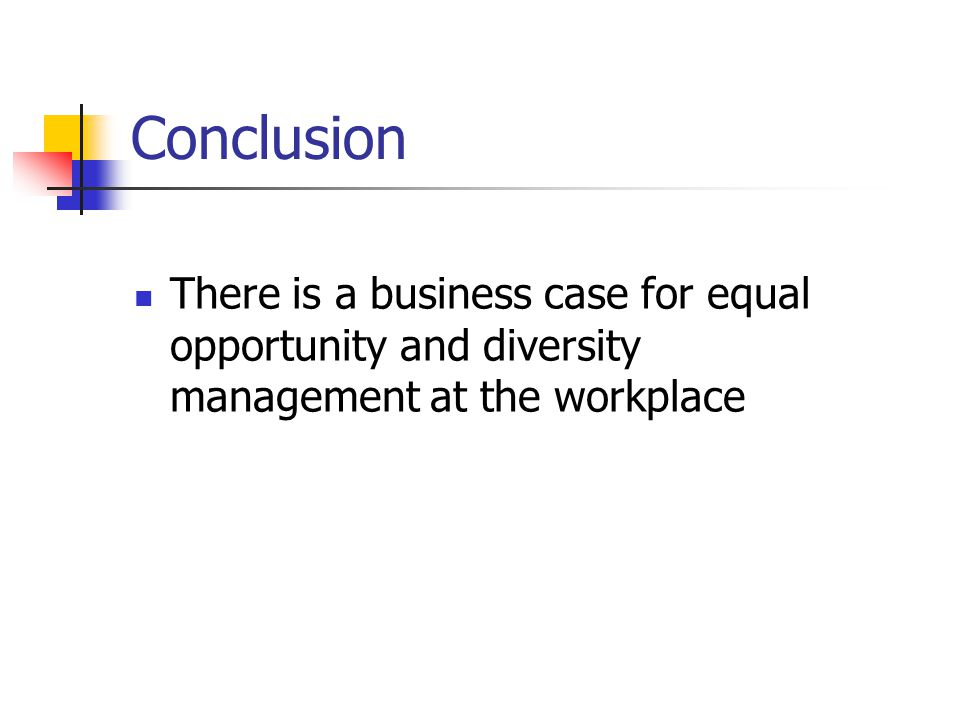 Conclusion There is a business case for equal opportunity and diversity management at the workplace