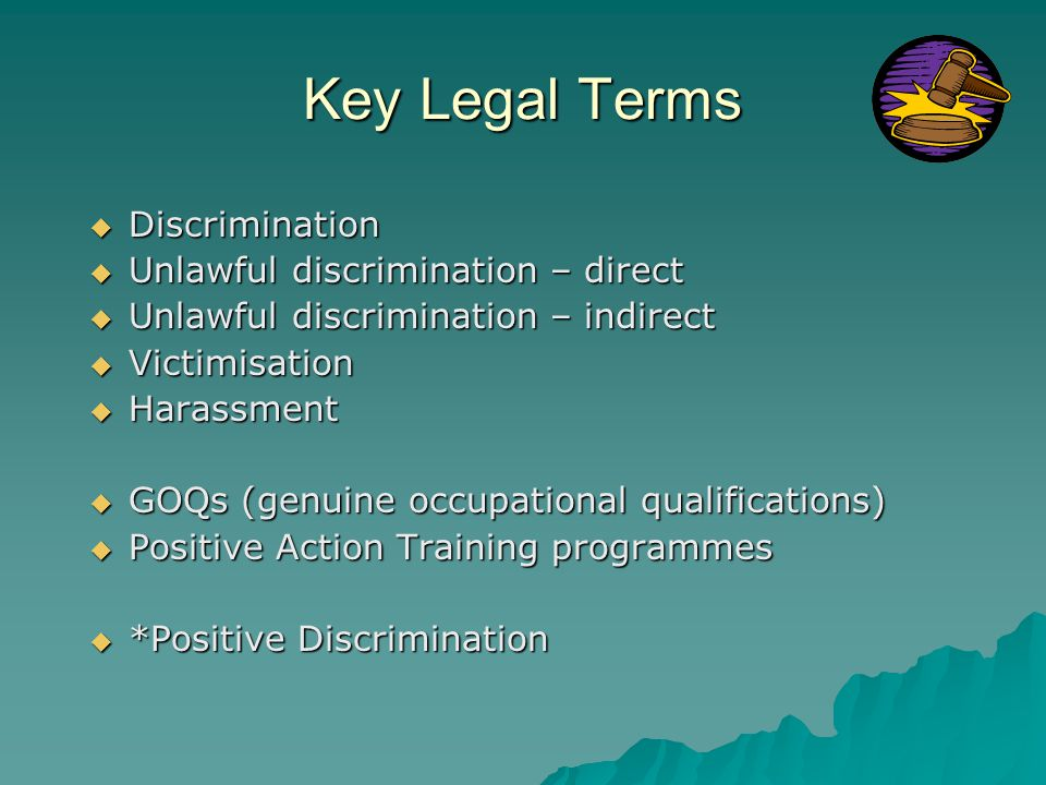 Key Legal Terms  Discrimination  Unlawful discrimination – direct  Unlawful discrimination – indirect  Victimisation  Harassment  GOQs (genuine occupational qualifications)  Positive Action Training programmes  *Positive Discrimination