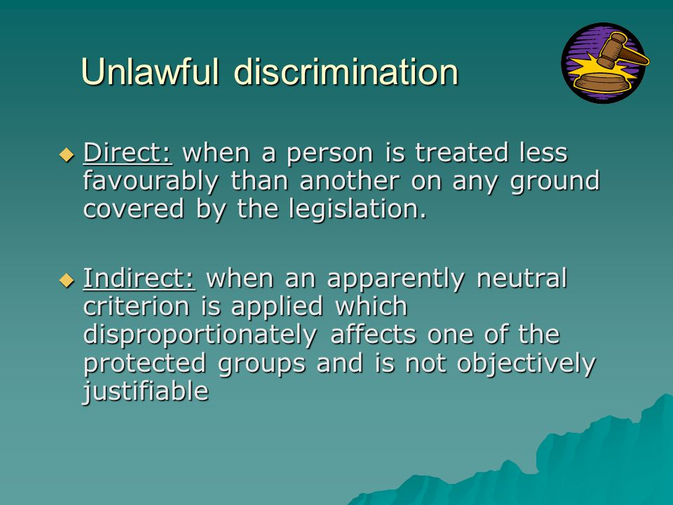 Unlawful discrimination  Direct: when a person is treated less favourably than another on any ground covered by the legislation.