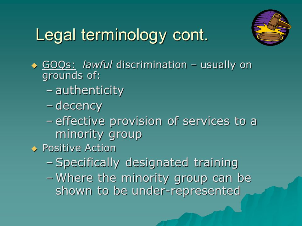 Legal terminology cont.  GOQs: lawful discrimination – usually on grounds of: –authenticity –decency –effective provision of services to a minority g
