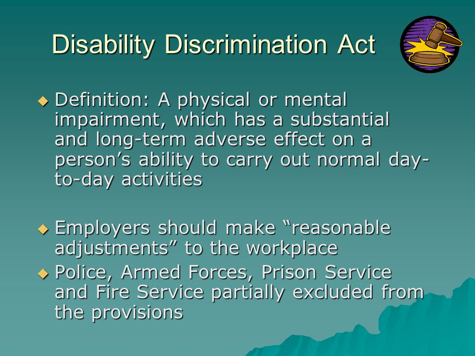 Disability Discrimination Act  Definition: A physical or mental impairment, which has a substantial and long-term adverse effect on a person's ability to carry out normal day- to-day activities  Employers should make reasonable adjustments to the workplace  Police, Armed Forces, Prison Service and Fire Service partially excluded from the provisions