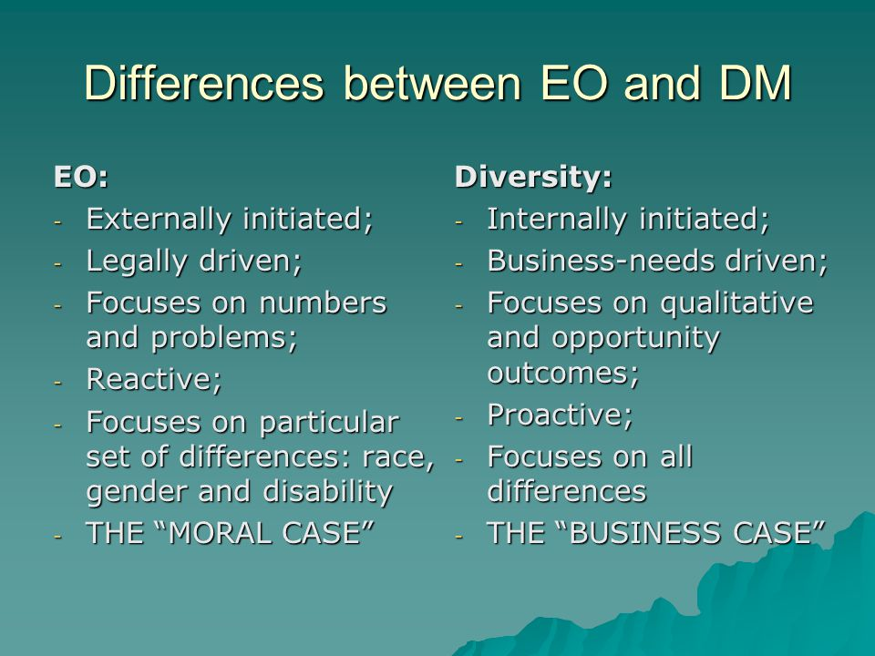 Differences between EO and DM EO: - Externally initiated; - Legally driven; - Focuses on numbers and problems; - Reactive; - Focuses on particular set of differences: race, gender and disability - THE MORAL CASE Diversity: - Internally initiated; - Business-needs driven; - Focuses on qualitative and opportunity outcomes; - Proactive; - Focuses on all differences - THE BUSINESS CASE