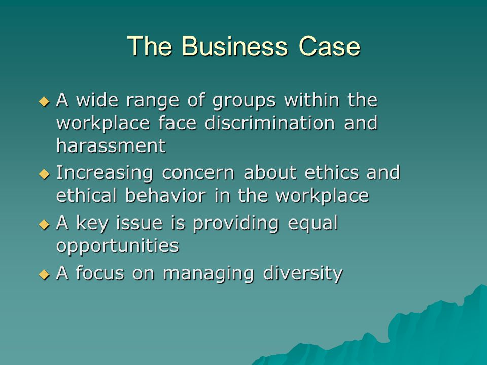 The Business Case  A wide range of groups within the workplace face discrimination and harassment  Increasing concern about ethics and ethical behavior in the workplace  A key issue is providing equal opportunities  A focus on managing diversity