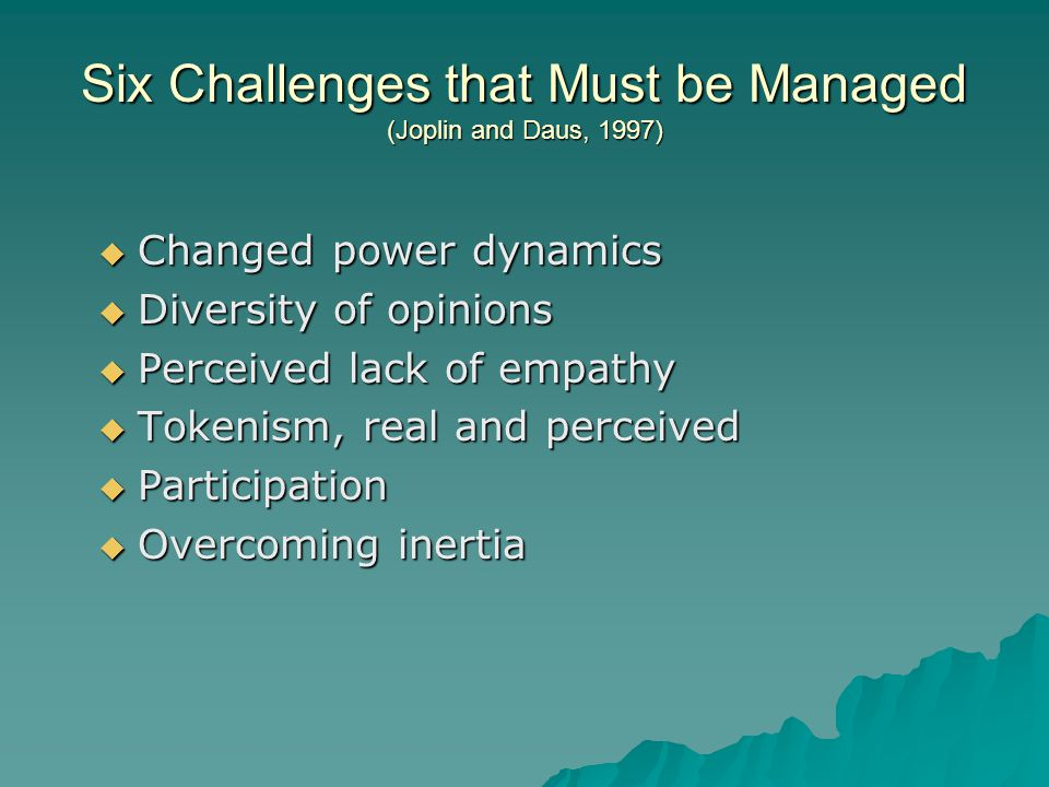 Six Challenges that Must be Managed (Joplin and Daus, 1997)  Changed power dynamics  Diversity of opinions  Perceived lack of empathy  Tokenism, real and perceived  Participation  Overcoming inertia
