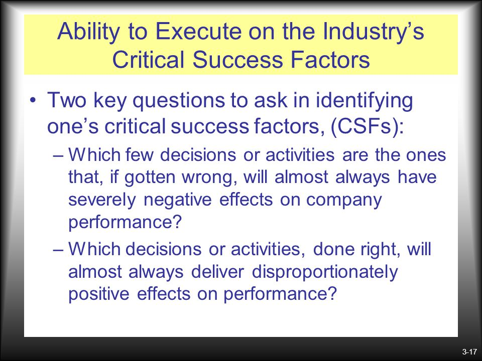 3-17 Ability to Execute on the Industry's Critical Success Factors Two key questions to ask in identifying one's critical success factors, (CSFs): –Wh