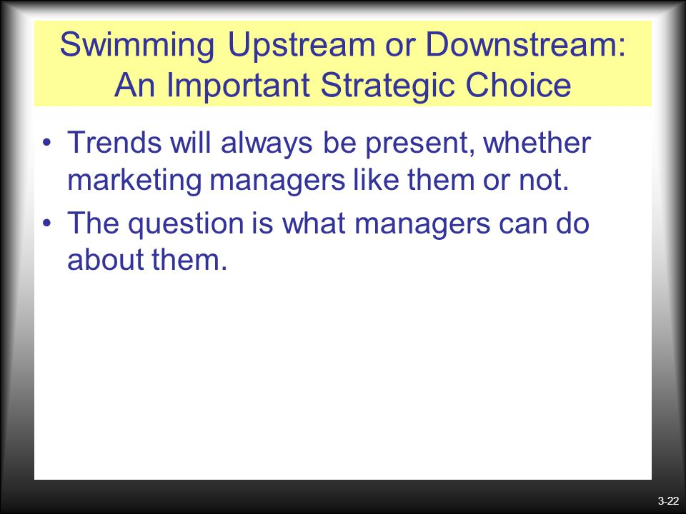 3-22 Swimming Upstream or Downstream: An Important Strategic Choice Trends will always be present, whether marketing managers like them or not. The qu