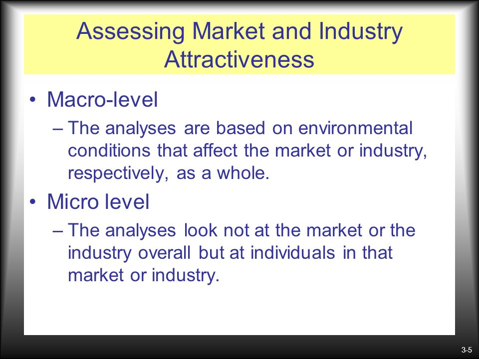 3-5 Assessing Market and Industry Attractiveness Macro-level –The analyses are based on environmental conditions that affect the market or industry, r