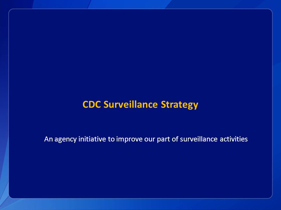 CDC Surveillance Strategy An agency initiative to improve our part of surveillance activities