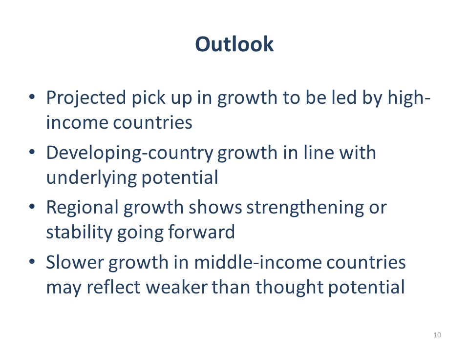 Outlook Projected pick up in growth to be led by high- income countries Developing-country growth in line with underlying potential Regional growth shows strengthening or stability going forward Slower growth in middle-income countries may reflect weaker than thought potential 10