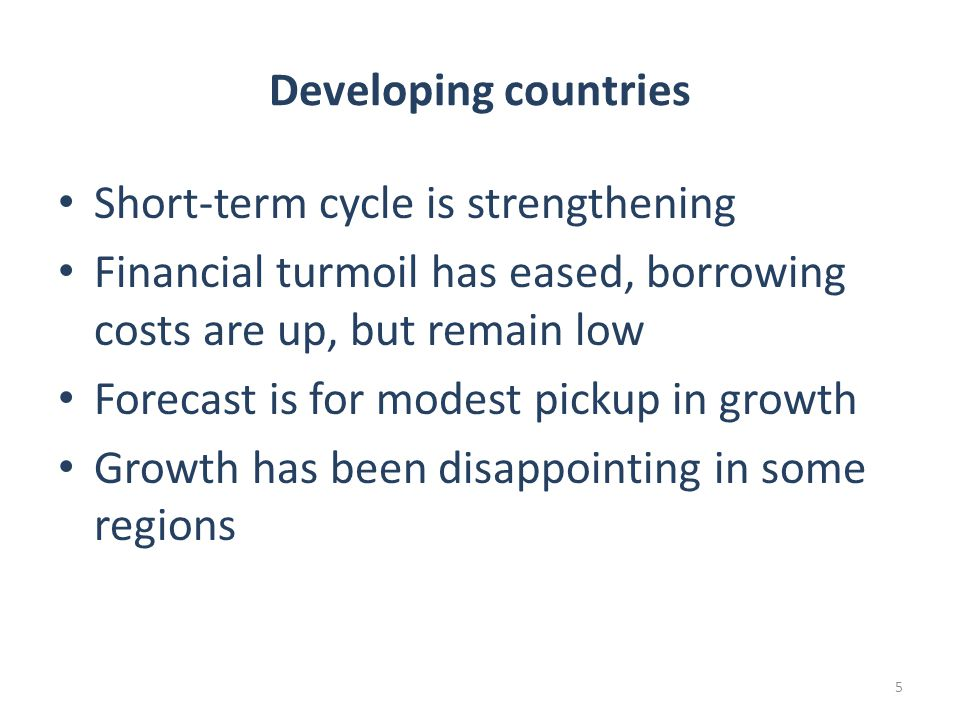 5 Developing countries Short-term cycle is strengthening Financial turmoil has eased, borrowing costs are up, but remain low Forecast is for modest pickup in growth Growth has been disappointing in some regions
