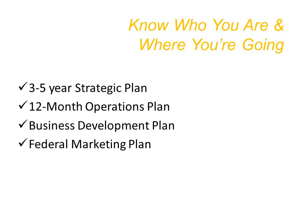 Know Who You Are & Where You're Going 3-5 year Strategic Plan 12-Month Operations Plan Business Development Plan Federal Marketing Plan