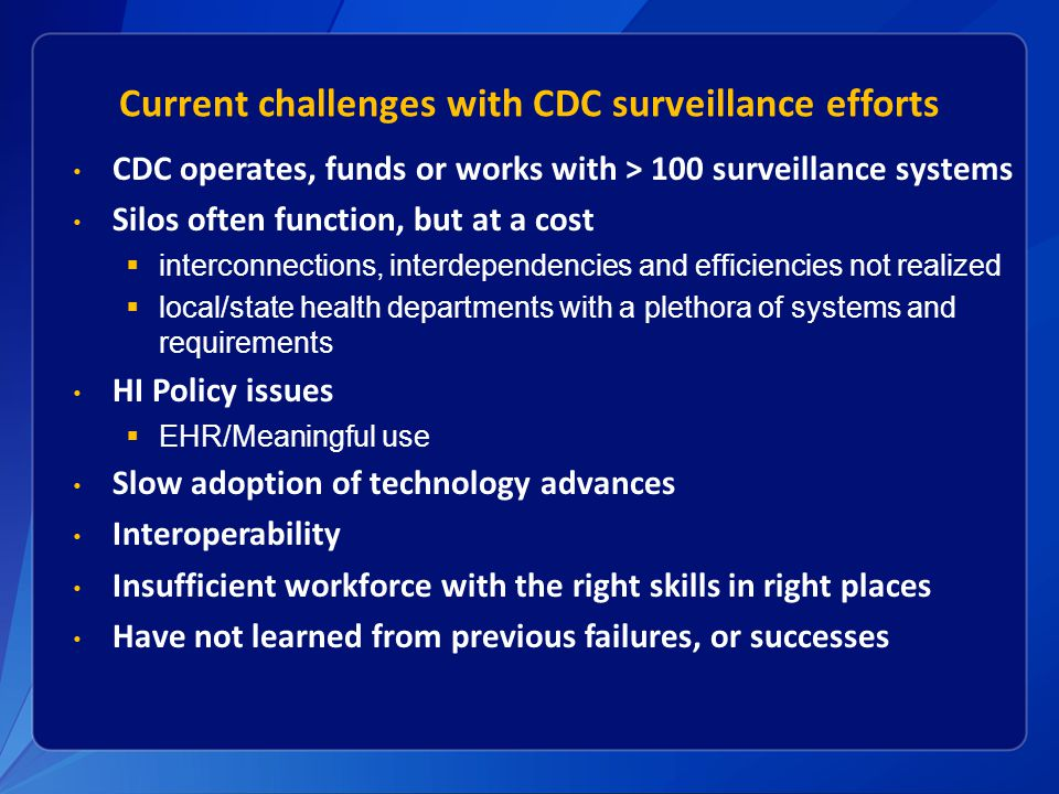 Current challenges with CDC surveillance efforts CDC operates, funds or works with > 100 surveillance systems Silos often function, but at a cost  interconnections, interdependencies and efficiencies not realized  local/state health departments with a plethora of systems and requirements HI Policy issues  EHR/Meaningful use Slow adoption of technology advances Interoperability Insufficient workforce with the right skills in right places Have not learned from previous failures, or successes