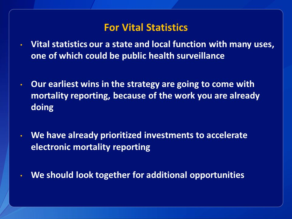For Vital Statistics Vital statistics our a state and local function with many uses, one of which could be public health surveillance Our earliest wins in the strategy are going to come with mortality reporting, because of the work you are already doing We have already prioritized investments to accelerate electronic mortality reporting We should look together for additional opportunities