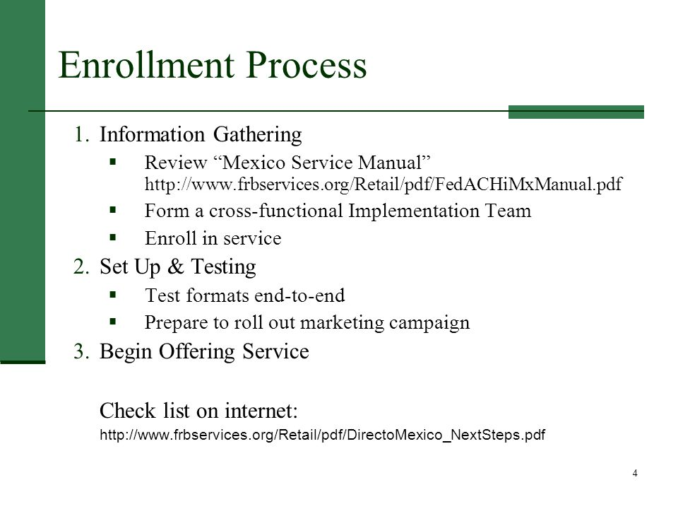 4 Enrollment Process 1.Information Gathering  Review Mexico Service Manual http://www.frbservices.org/Retail/pdf/FedACHiMxManual.pdf  Form a cross-functional Implementation Team  Enroll in service 2.Set Up & Testing  Test formats end-to-end  Prepare to roll out marketing campaign 3.Begin Offering Service Check list on internet: http://www.frbservices.org/Retail/pdf/DirectoMexico_NextSteps.pdf