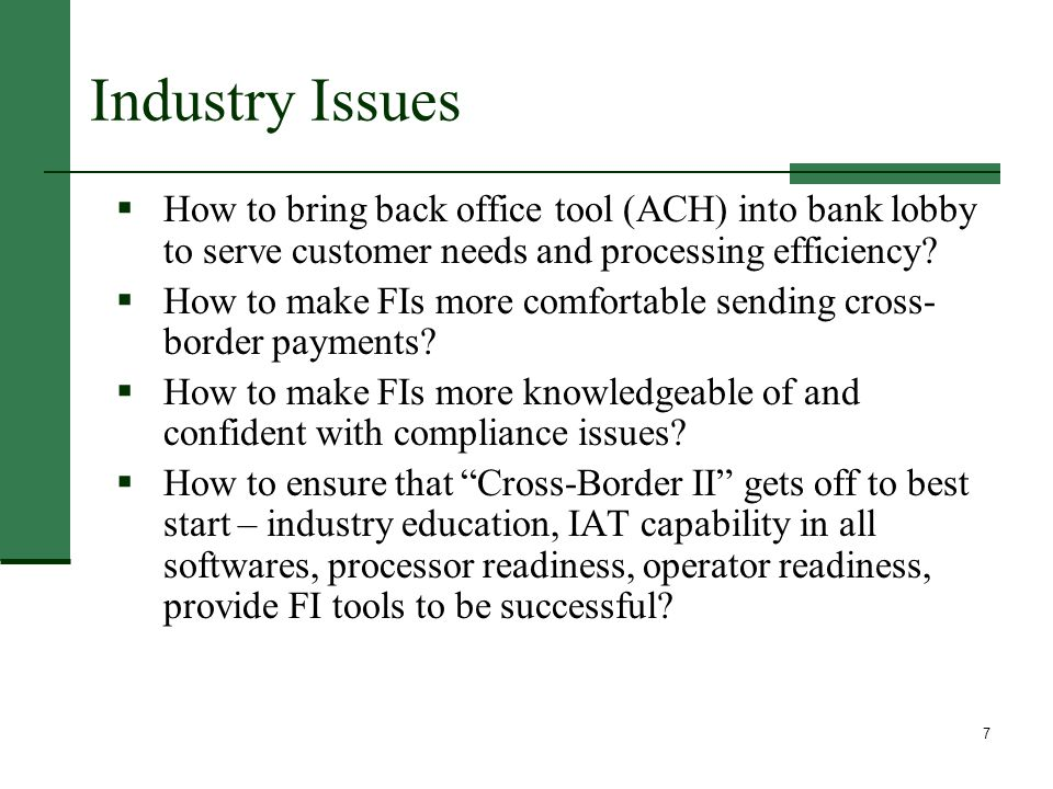 7 Industry Issues  How to bring back office tool (ACH) into bank lobby to serve customer needs and processing efficiency.