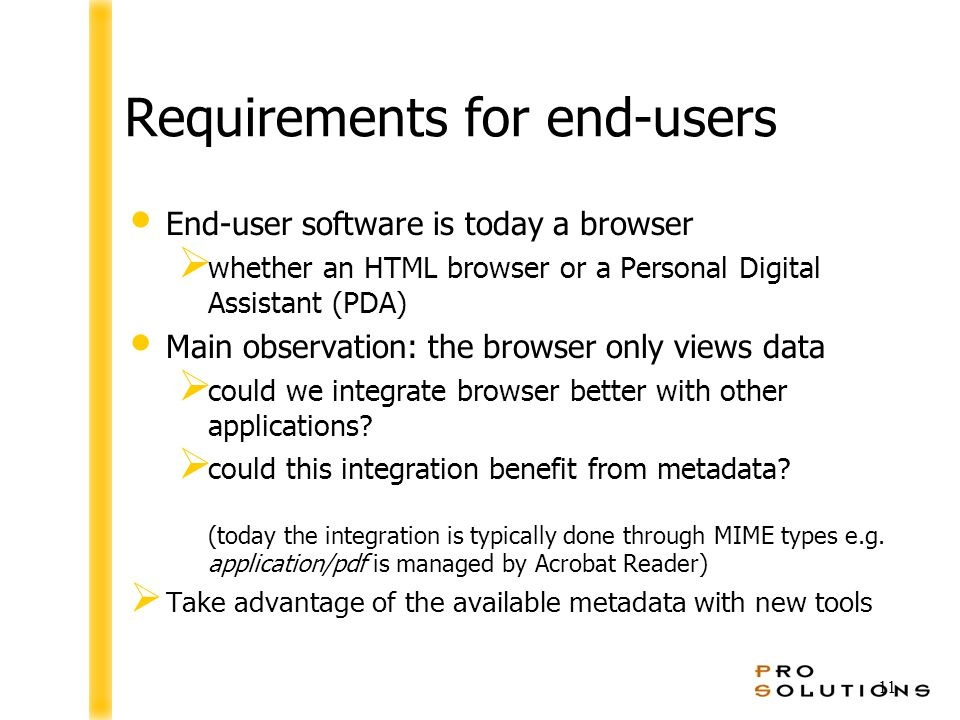 11 Requirements for end-users End-user software is today a browser  whether an HTML browser or a Personal Digital Assistant (PDA) Main observation: the browser only views data  could we integrate browser better with other applications.