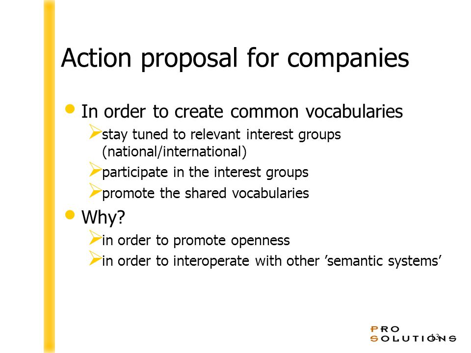 13 Action proposal for companies In order to create common vocabularies  stay tuned to relevant interest groups (national/international)  participate in the interest groups  promote the shared vocabularies Why.