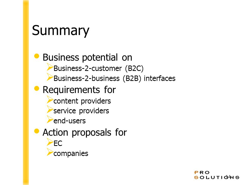 14 Summary Business potential on  Business-2-customer (B2C)  Business-2-business (B2B) interfaces Requirements for  content providers  service providers  end-users Action proposals for  EC  companies