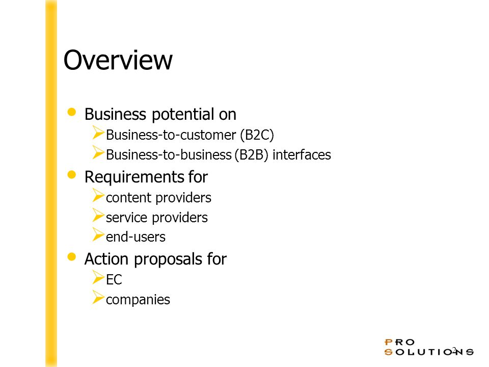 2 Overview Business potential on  Business-to-customer (B2C)  Business-to-business (B2B) interfaces Requirements for  content providers  service providers  end-users Action proposals for  EC  companies