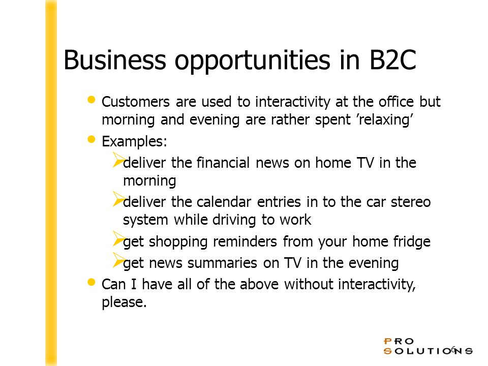 6 Business opportunities in B2C Customers are used to interactivity at the office but morning and evening are rather spent 'relaxing' Examples:  deliver the financial news on home TV in the morning  deliver the calendar entries in to the car stereo system while driving to work  get shopping reminders from your home fridge  get news summaries on TV in the evening Can I have all of the above without interactivity, please.