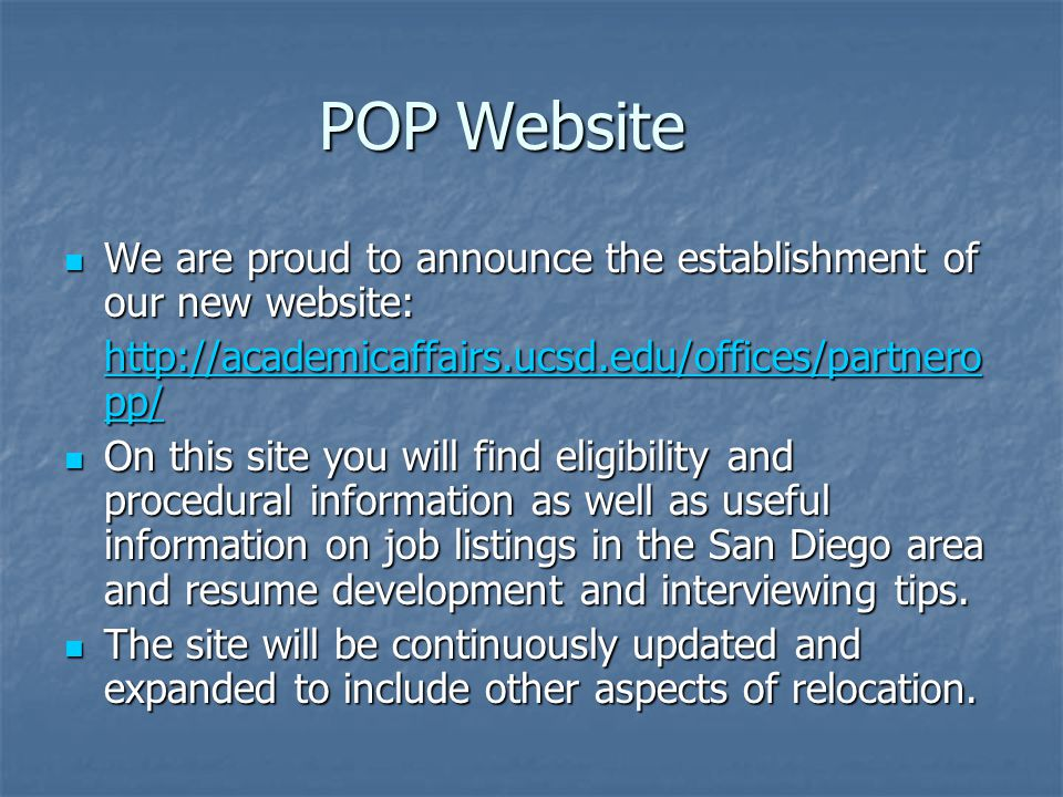 POP Website We are proud to announce the establishment of our new website: We are proud to announce the establishment of our new website: http://academicaffairs.ucsd.edu/offices/partnero pp/ http://academicaffairs.ucsd.edu/offices/partnero pp/ On this site you will find eligibility and procedural information as well as useful information on job listings in the San Diego area and resume development and interviewing tips.