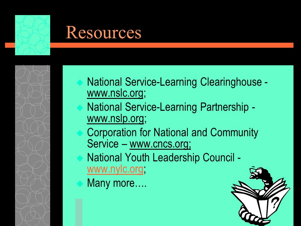 Resources  National Service-Learning Clearinghouse - www.nslc.org;  National Service-Learning Partnership - www.nslp.org;  Corporation for National and Community Service – www.cncs.org;  National Youth Leadership Council - www.nylc.org; www.nylc.org  Many more….