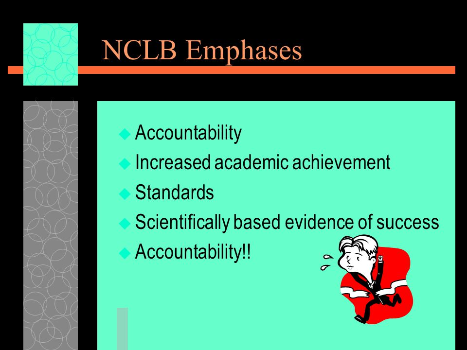 NCLB Emphases  Accountability  Increased academic achievement  Standards  Scientifically based evidence of success  Accountability!!