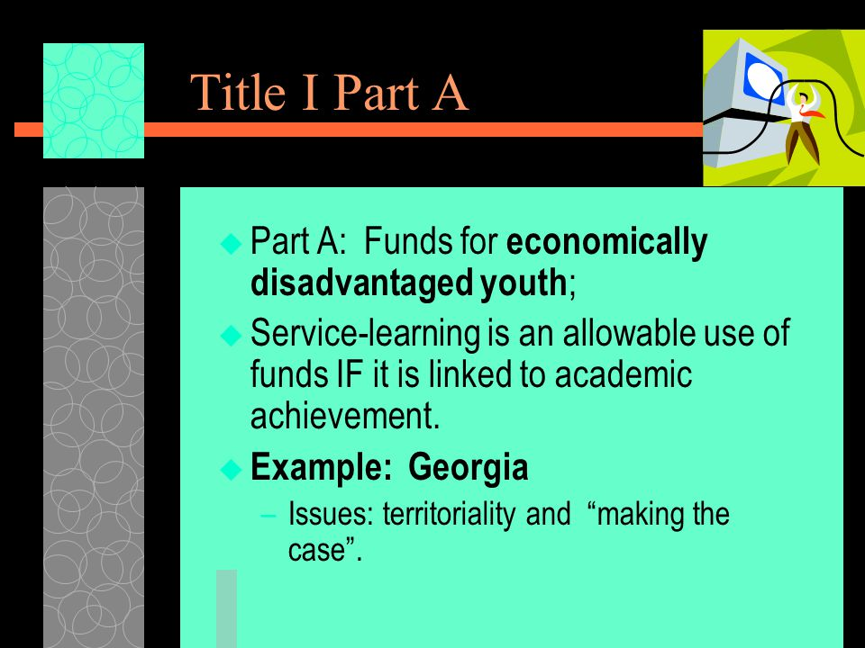 Title I Part A  Part A: Funds for economically disadvantaged youth ;  Service-learning is an allowable use of funds IF it is linked to academic achievement.