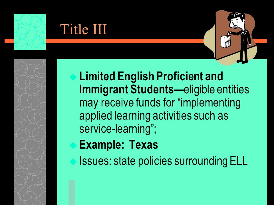 Title III  Limited English Proficient and Immigrant Students— eligible entities may receive funds for implementing applied learning activities such as service-learning ;  Example: Texas  Issues: state policies surrounding ELL
