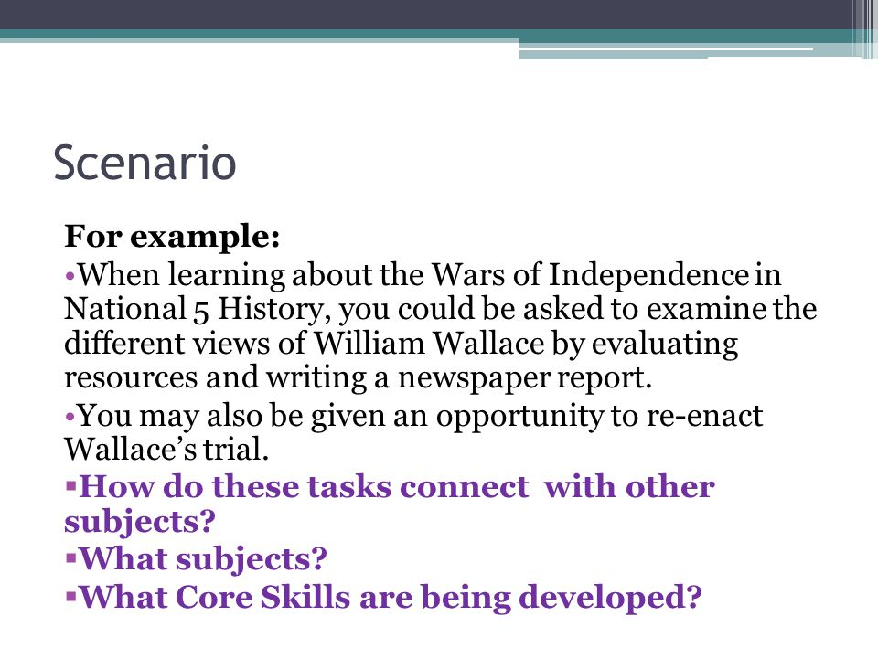 Scenario For example: When learning about the Wars of Independence in National 5 History, you could be asked to examine the different views of William