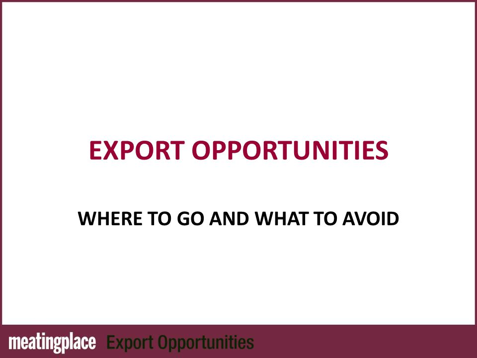 EXPORT OPPORTUNITIES WHERE TO GO AND WHAT TO AVOID