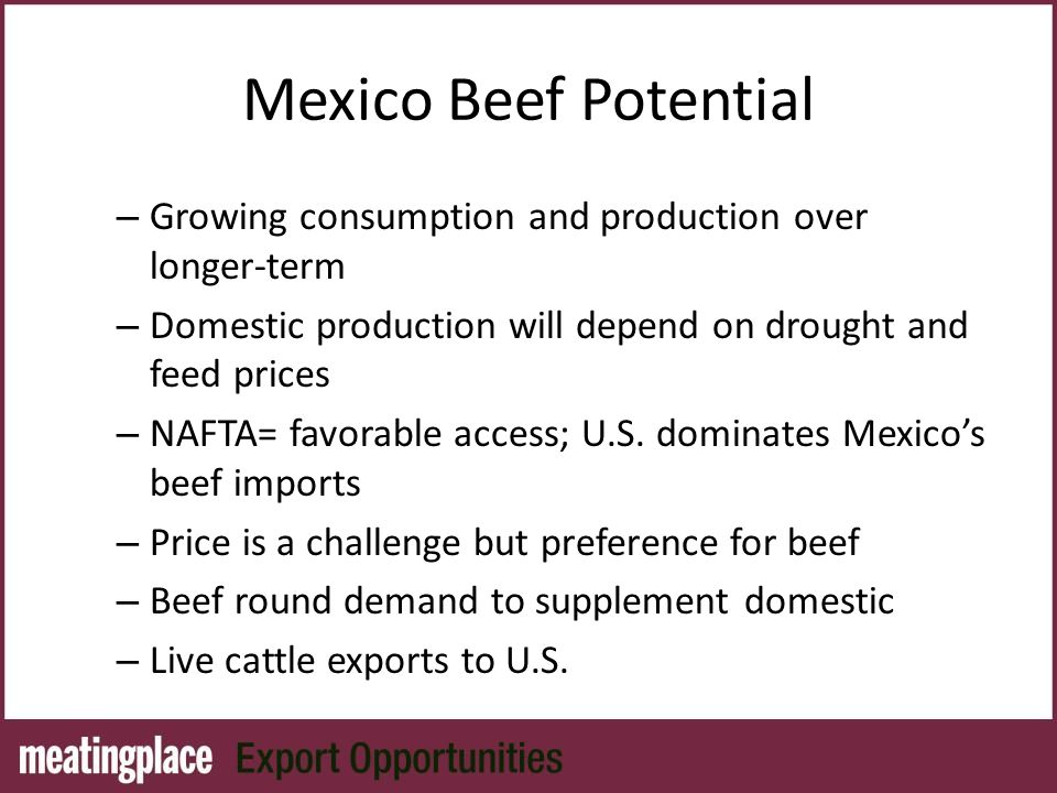 Mexico Beef Potential – Growing consumption and production over longer-term – Domestic production will depend on drought and feed prices – NAFTA= favorable access; U.S.