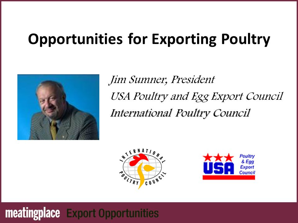 Opportunities for Exporting Poultry Jim Sumner, President USA Poultry and Egg Export Council International Poultry Council