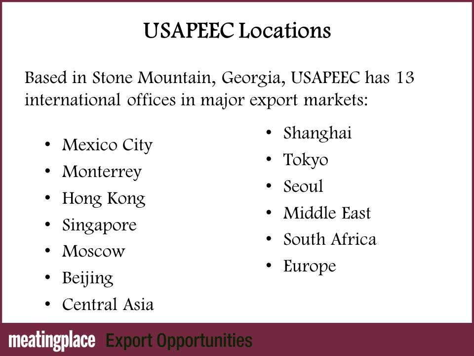 USAPEEC Locations Mexico City Monterrey Hong Kong Singapore Moscow Beijing Central Asia Shanghai Tokyo Seoul Middle East South Africa Europe Based in Stone Mountain, Georgia, USAPEEC has 13 international offices in major export markets:
