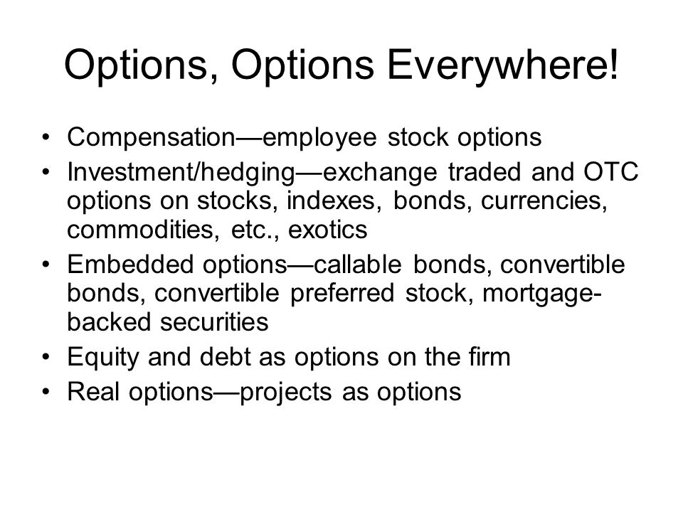 Options, Options Everywhere! Compensation—employee stock options Investment/hedging—exchange traded and OTC options on stocks, indexes, bonds, currenc