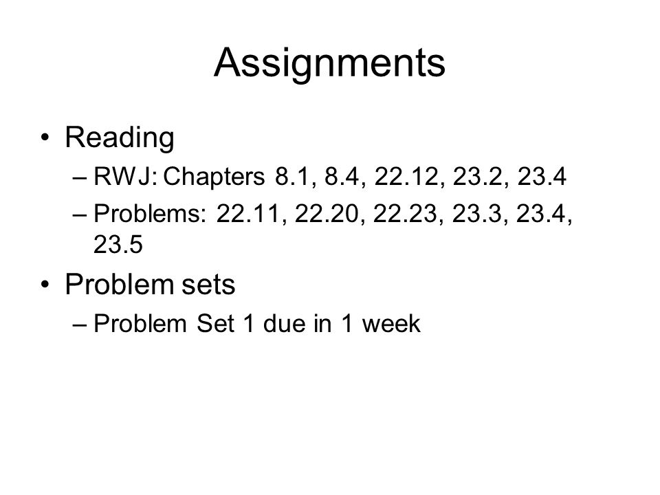 Assignments Reading –RWJ: Chapters 8.1, 8.4, 22.12, 23.2, 23.4 –Problems: 22.11, 22.20, 22.23, 23.3, 23.4, 23.5 Problem sets –Problem Set 1 due in 1 w
